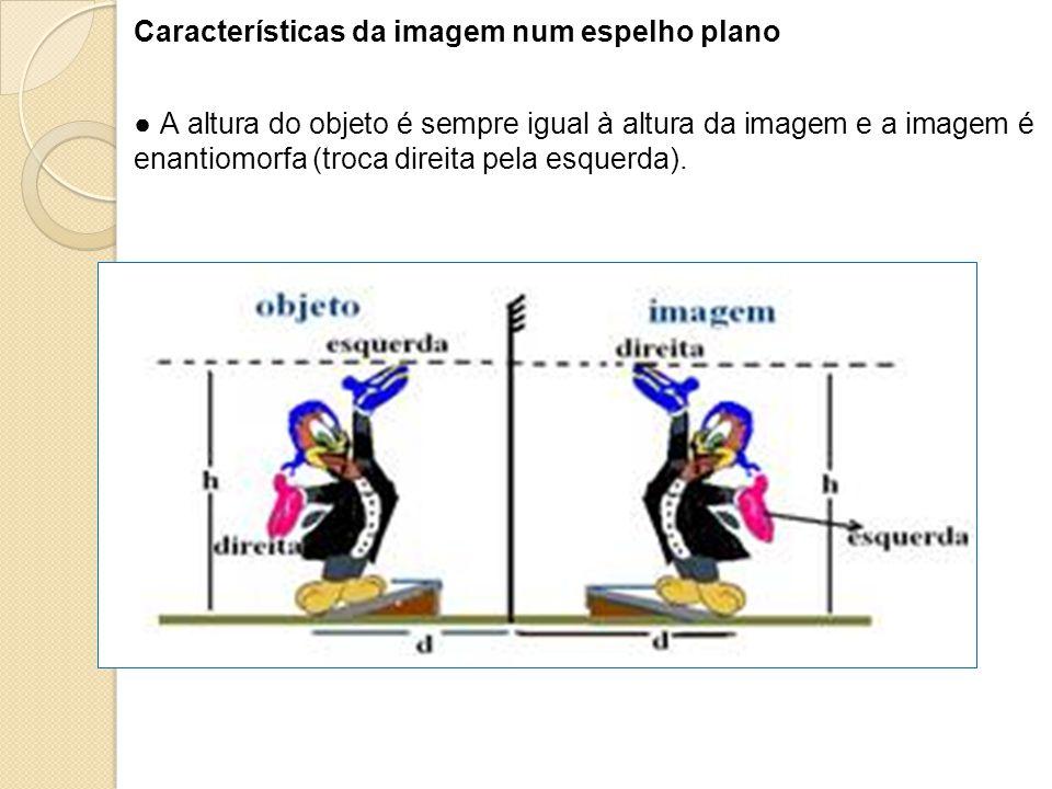 Características da imagem num espelho plano A altura do objeto é sempre igual à altura da imagem e a imagem é enantiomorfa (troca direita pela esquerd