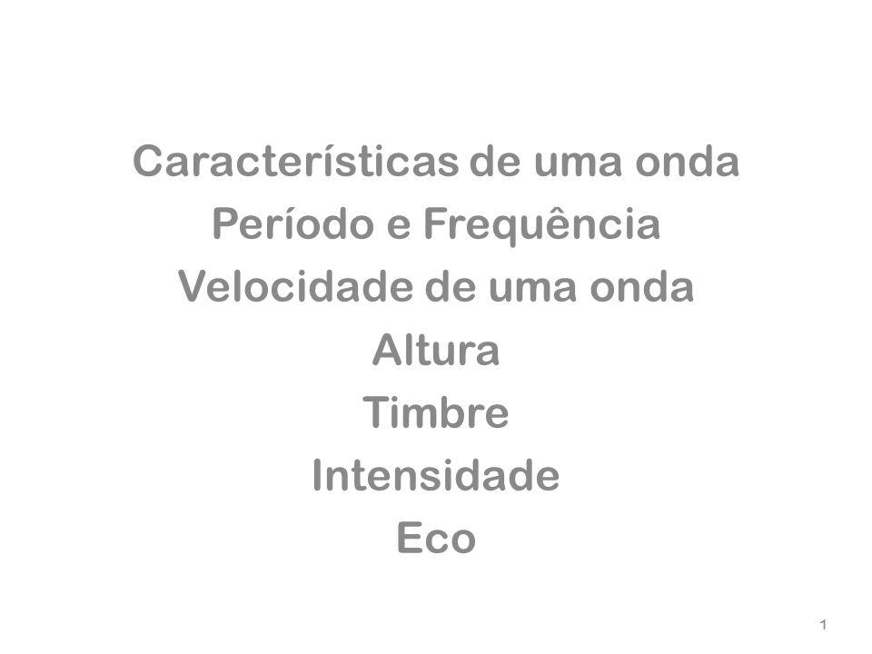 Características de uma onda Período e Frequência Velocidade de uma onda Altura Timbre Intensidade Eco 1
