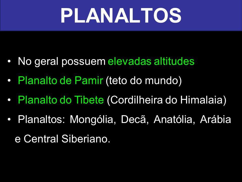 No geral possuem elevadas altitudes Planalto de Pamir (teto do mundo) Planalto do Tibete (Cordilheira do Himalaia) Planaltos: Mongólia, Decã, Anatólia, Arábia e Central Siberiano.