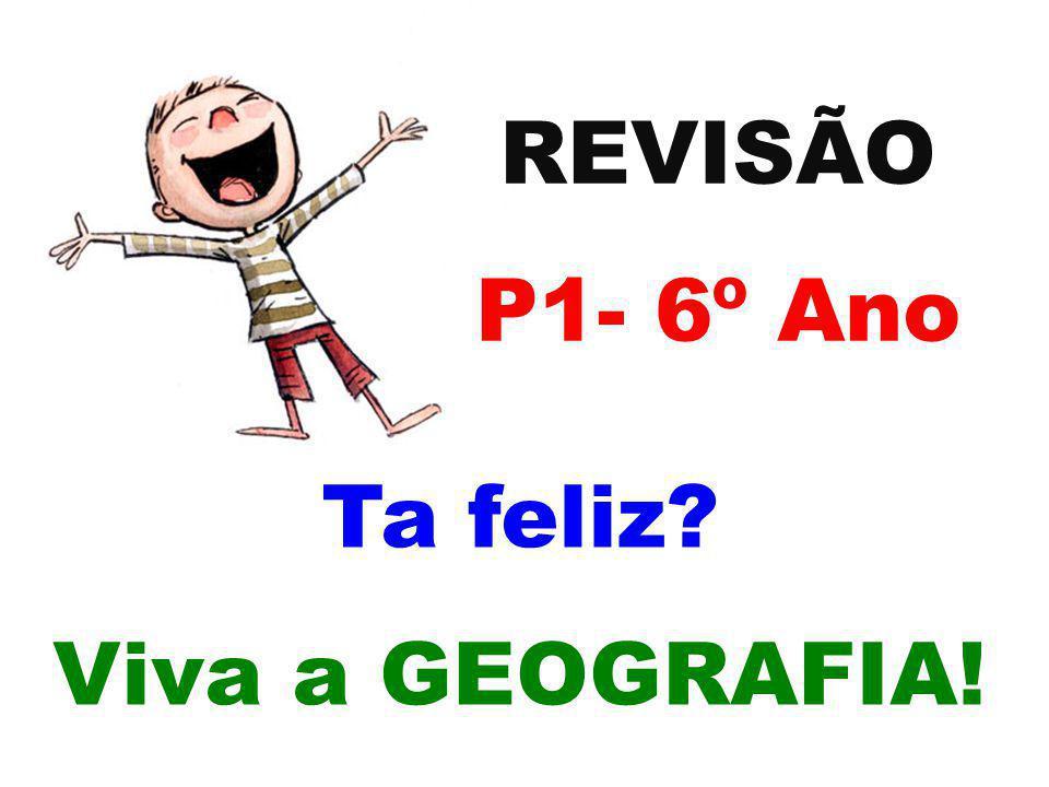 REVISÃO P1- 6º Ano Ta feliz? Viva a GEOGRAFIA!