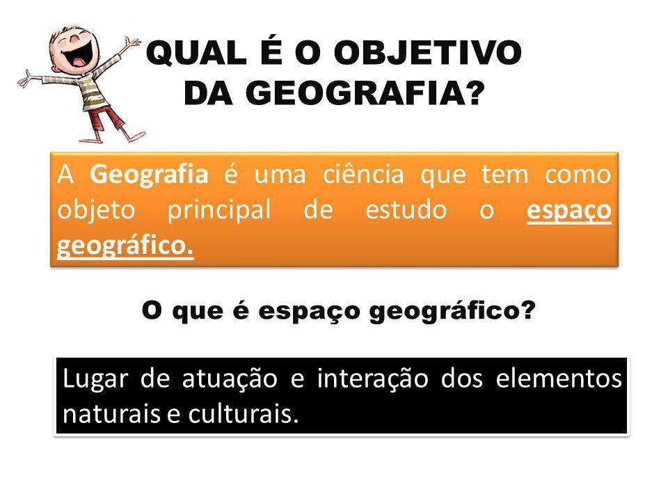 A Geografia é uma ciência que tem como objeto principal de estudo o espaço geográfico. QUAL É O OBJETIVO DA GEOGRAFIA? Lugar de atuação e interação do