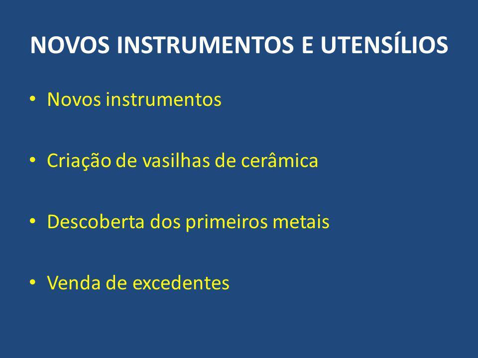 NOVOS INSTRUMENTOS E UTENSÍLIOS Novos instrumentos Criação de vasilhas de cerâmica Descoberta dos primeiros metais Venda de excedentes