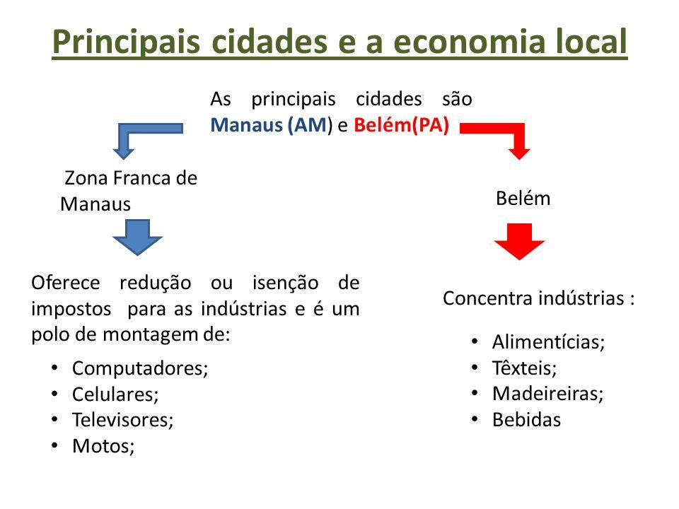 Principais cidades e a economia local As principais cidades são Manaus (AM) e Belém(PA) Zona Franca de Manaus Oferece redução ou isenção de impostos p