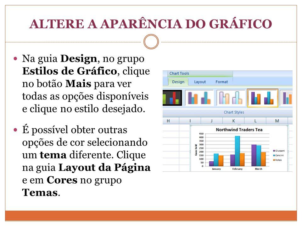 ALTERE A APARÊNCIA DO GRÁFICO Na guia Design, no grupo Estilos de Gráfico, clique no botão Mais para ver todas as opções disponíveis e clique no estilo desejado.
