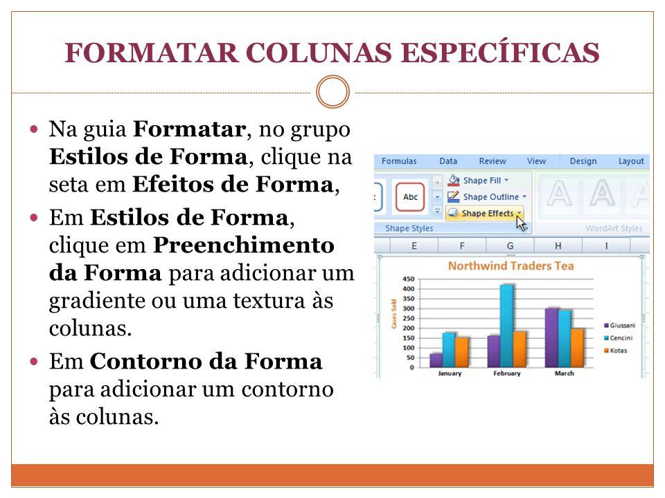 FORMATAR COLUNAS ESPECÍFICAS Na guia Formatar, no grupo Estilos de Forma, clique na seta em Efeitos de Forma, Em Estilos de Forma, clique em Preenchimento da Forma para adicionar um gradiente ou uma textura às colunas.