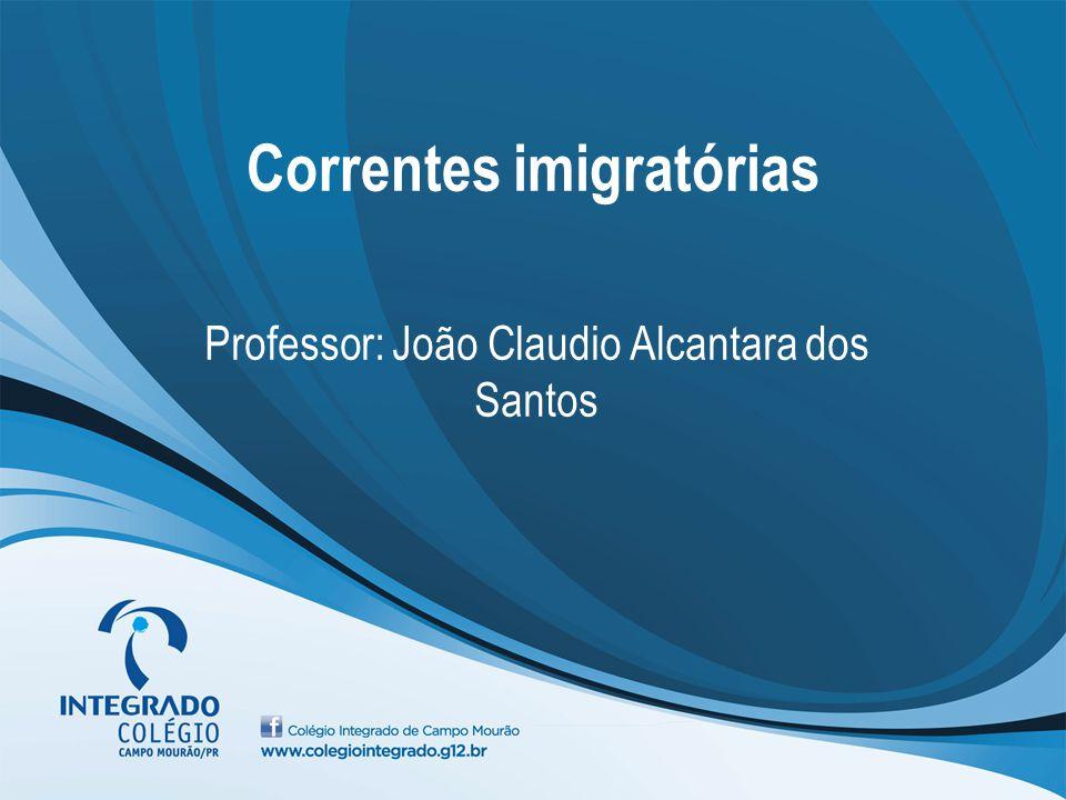 Correntes imigratórias Professor: João Claudio Alcantara dos Santos