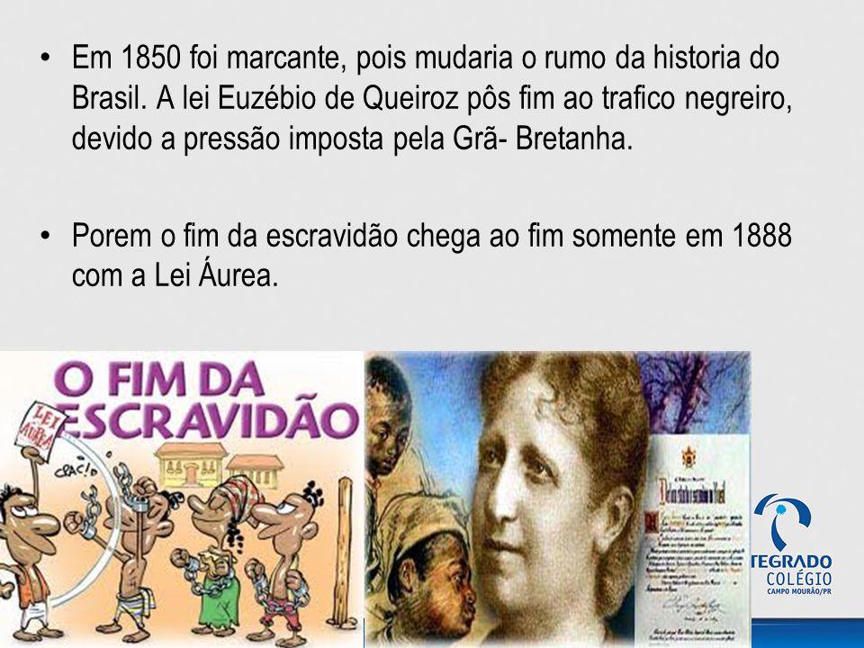 Em 1850 foi marcante, pois mudaria o rumo da historia do Brasil. A lei Euzébio de Queiroz pôs fim ao trafico negreiro, devido a pressão imposta pela G