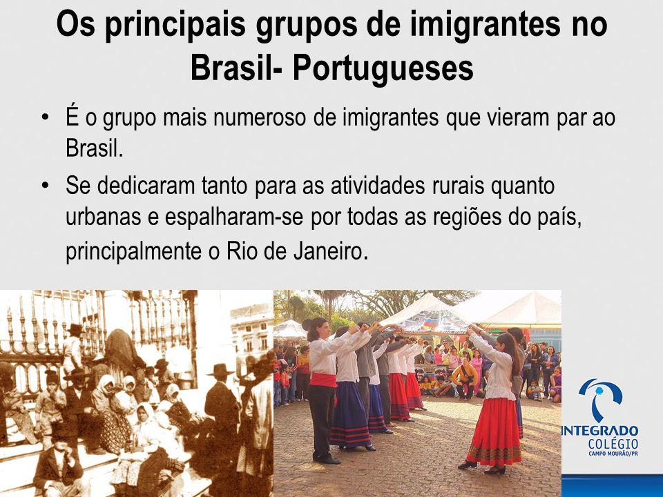 Os principais grupos de imigrantes no Brasil- Portugueses É o grupo mais numeroso de imigrantes que vieram par ao Brasil. Se dedicaram tanto para as a