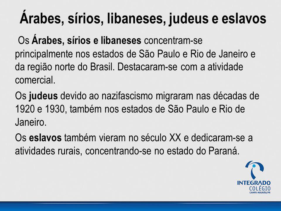 Árabes, sírios, libaneses, judeus e eslavos Os Árabes, sírios e libaneses concentram-se principalmente nos estados de São Paulo e Rio de Janeiro e da