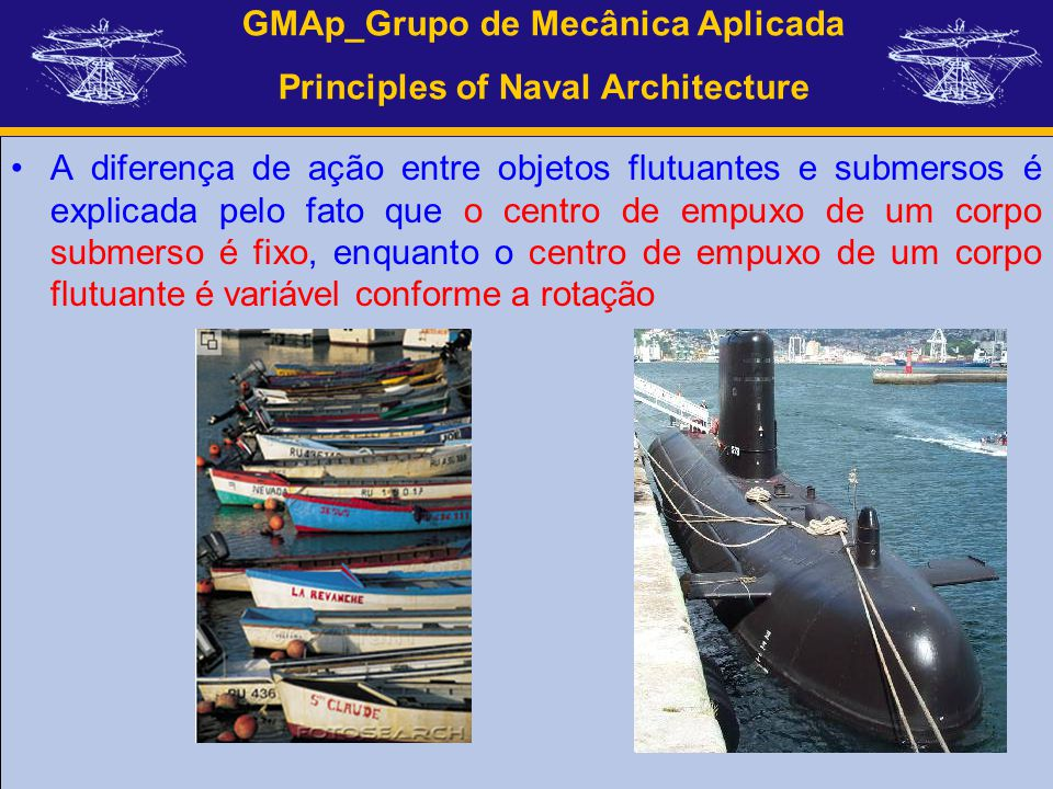 GMAp_Grupo de Mecânica Aplicada Principles of Naval Architecture A diferença de ação entre objetos flutuantes e submersos é explicada pelo fato que o