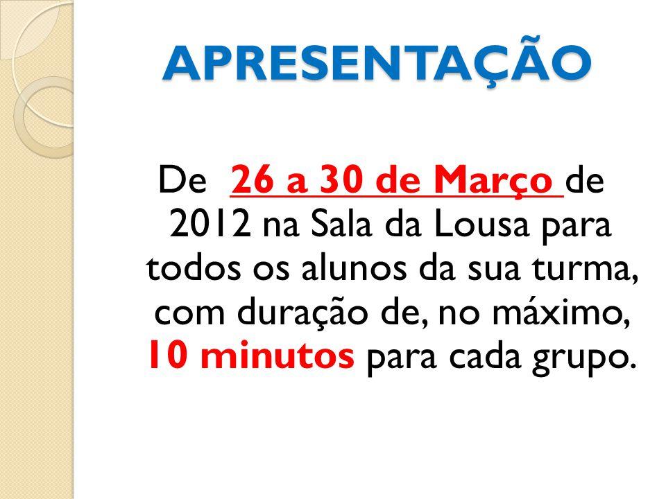 APRESENTAÇÃO De 26 a 30 de Março de 2012 na Sala da Lousa para todos os alunos da sua turma, com duração de, no máximo, 10 minutos para cada grupo.