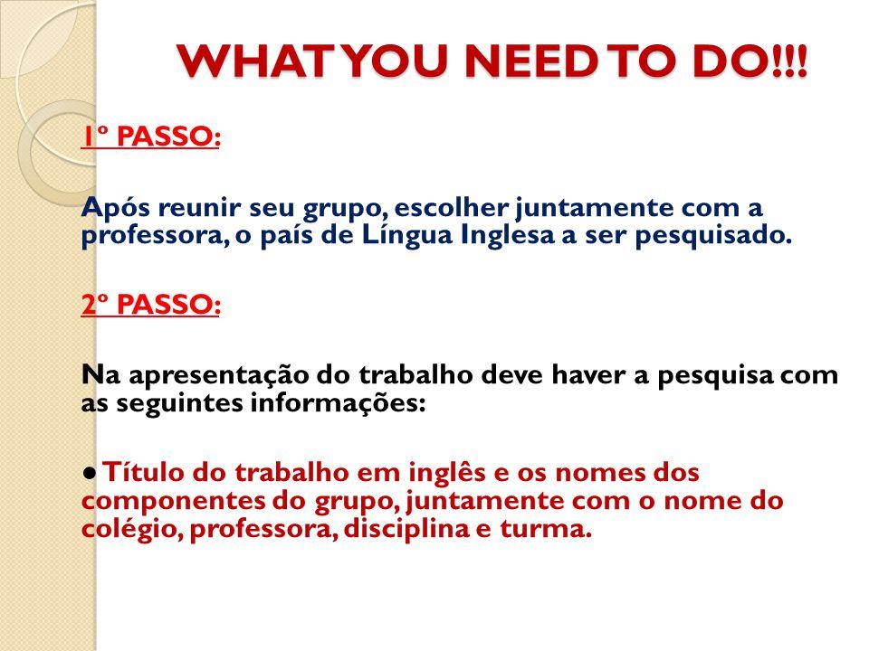 WHAT YOU NEED TO DO!!! 1º PASSO: Após reunir seu grupo, escolher juntamente com a professora, o país de Língua Inglesa a ser pesquisado. 2º PASSO: Na
