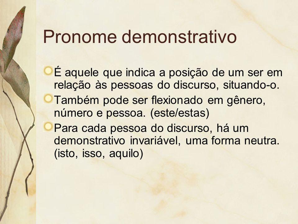 Pronome demonstrativo É aquele que indica a posição de um ser em relação às pessoas do discurso, situando-o. Também pode ser flexionado em gênero, núm