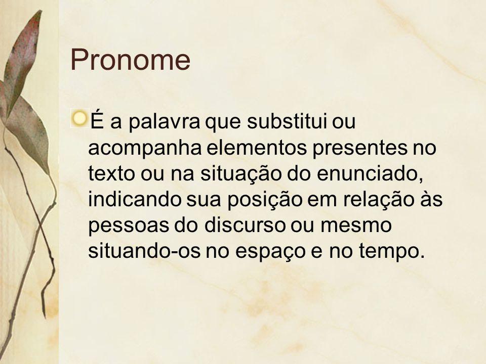 Pronome É a palavra que substitui ou acompanha elementos presentes no texto ou na situação do enunciado, indicando sua posição em relação às pessoas d