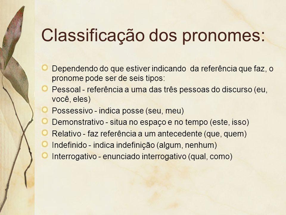 Classificação dos pronomes: Dependendo do que estiver indicando da referência que faz, o pronome pode ser de seis tipos: Pessoal - referência a uma da