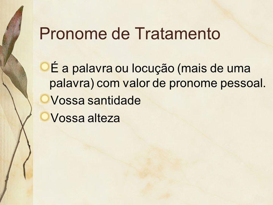 Pronome de Tratamento É a palavra ou locução (mais de uma palavra) com valor de pronome pessoal. Vossa santidade Vossa alteza