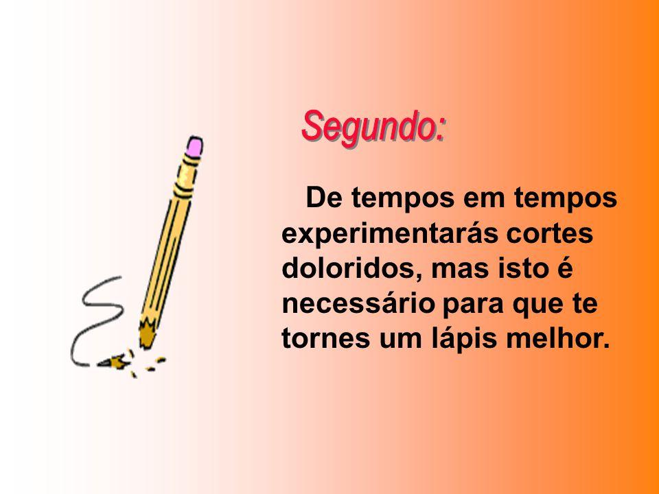 De tempos em tempos experimentarás cortes doloridos, mas isto é necessário para que te tornes um lápis melhor.