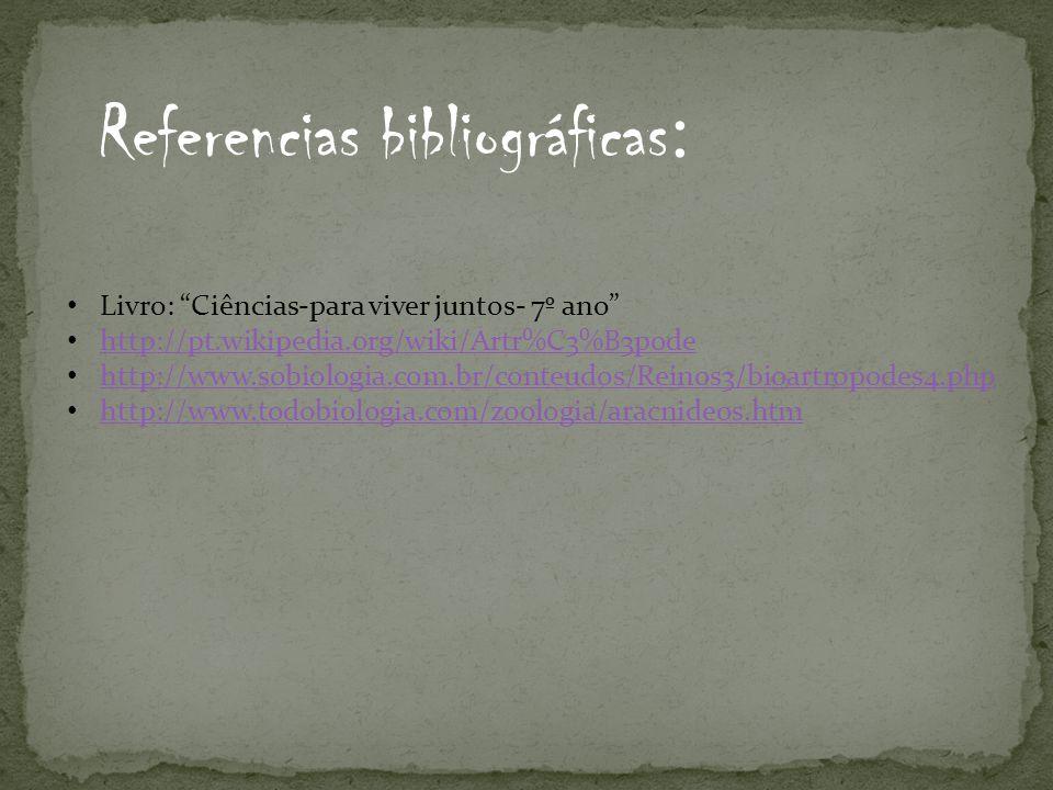 Referencias bibliográficas : Livro: Ciências-para viver juntos- 7º ano http://pt.wikipedia.org/wiki/Artr%C3%B3pode http://www.sobiologia.com.br/conteudos/Reinos3/bioartropodes4.php http://www.todobiologia.com/zoologia/aracnideos.htm