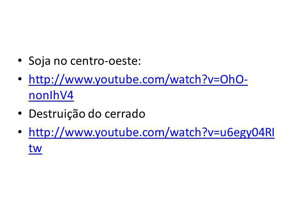 Soja no centro-oeste: http://www.youtube.com/watch?v=OhO- nonIhV4 http://www.youtube.com/watch?v=OhO- nonIhV4 Destruição do cerrado http://www.youtube