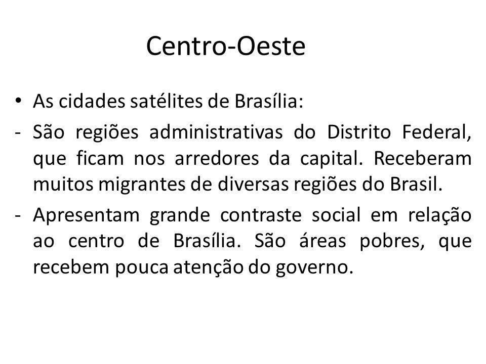 Centro-Oeste As cidades satélites de Brasília: -São regiões administrativas do Distrito Federal, que ficam nos arredores da capital. Receberam muitos