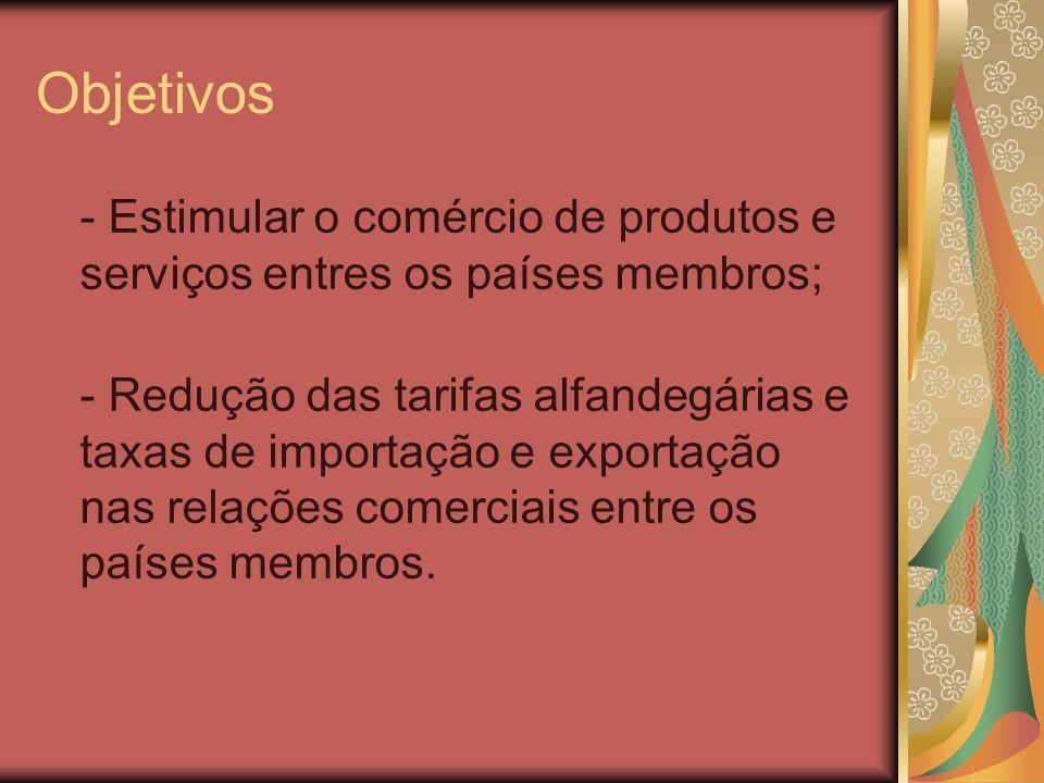 Objetivos - Estimular o comércio de produtos e serviços entres os países membros; - Redução das tarifas alfandegárias e taxas de importação e exportaç