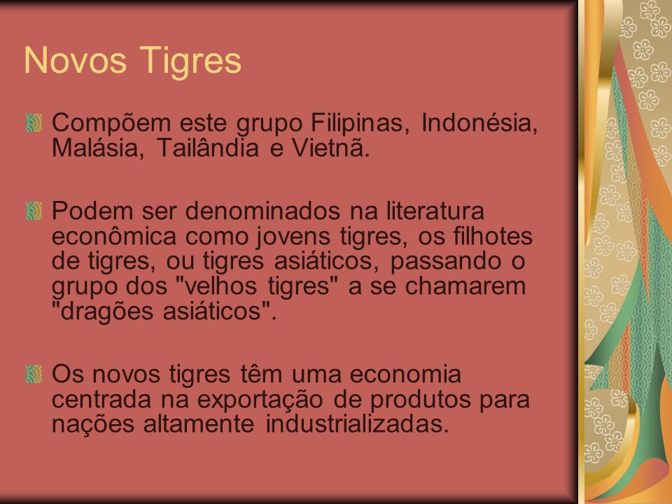 Novos Tigres Compõem este grupo Filipinas, Indonésia, Malásia, Tailândia e Vietnã. Podem ser denominados na literatura econômica como jovens tigres, o