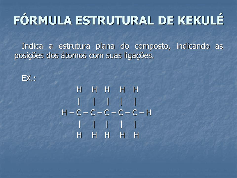 FÓRMULA ESTRUTURAL DE KEKULÉ Indica a estrutura plana do composto, indicando as posições dos átomos com suas ligações.