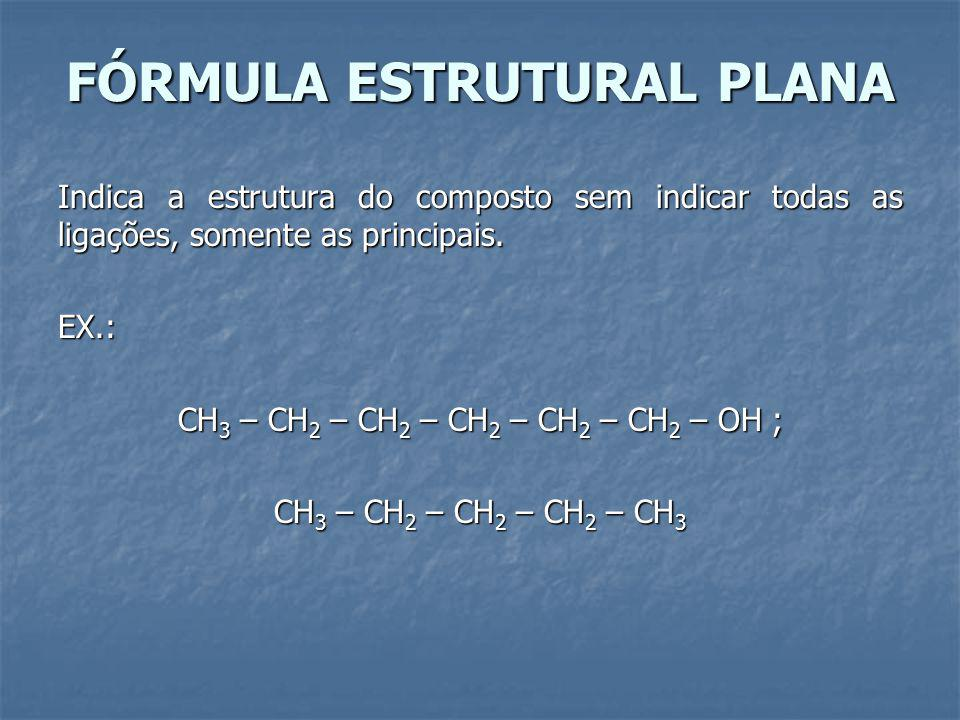FÓRMULA ESTRUTURAL PLANA Indica a estrutura do composto sem indicar todas as ligações, somente as principais.