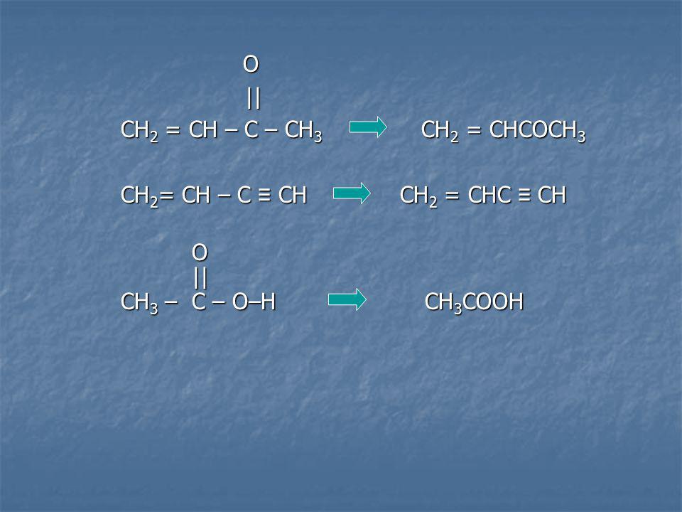 O O || || CH 2 = CH – C – CH 3 CH 2 = CHCOCH 3 CH 2 = CH – C CH CH 2 = CHC CH O || || CH 3 – C – O–H CH 3 COOH