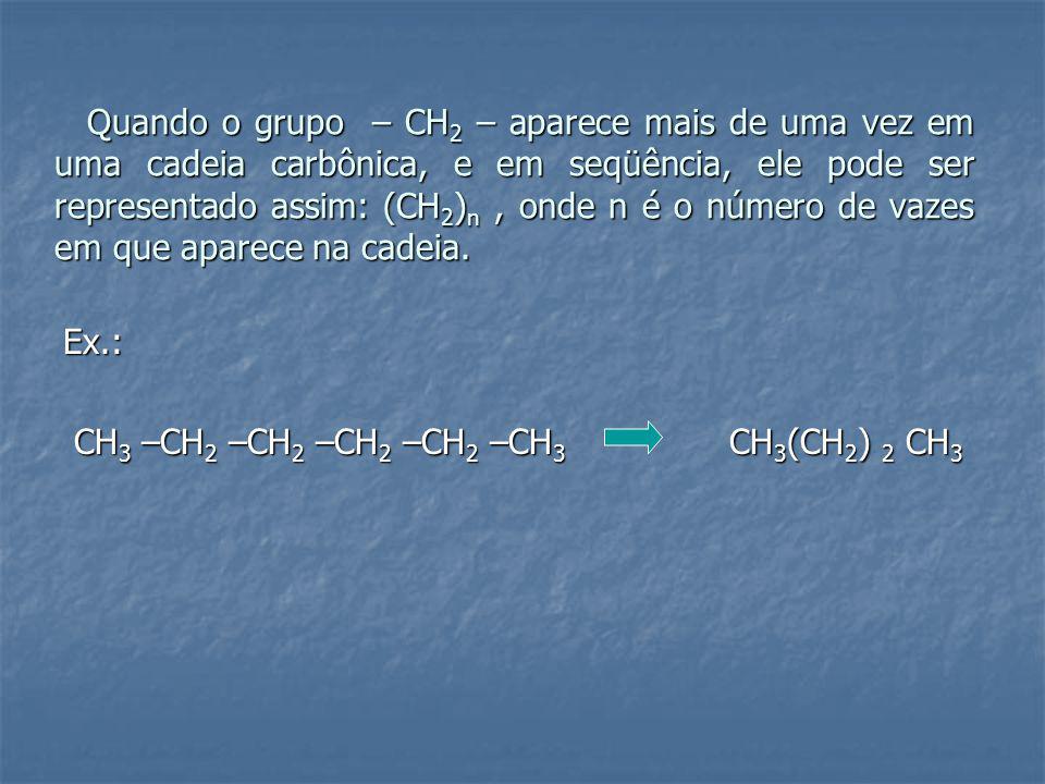 Quando o grupo – CH 2 – aparece mais de uma vez em uma cadeia carbônica, e em seqüência, ele pode ser representado assim: (CH 2 ) n, onde n é o número de vazes em que aparece na cadeia.