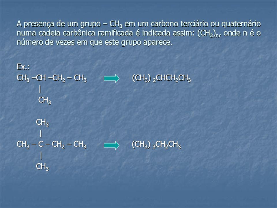 A presença de um grupo – CH 3 em um carbono terciário ou quaternário numa cadeia carbônica ramificada é indicada assim: (CH 3 ) n, onde n é o número de vezes em que este grupo aparece.