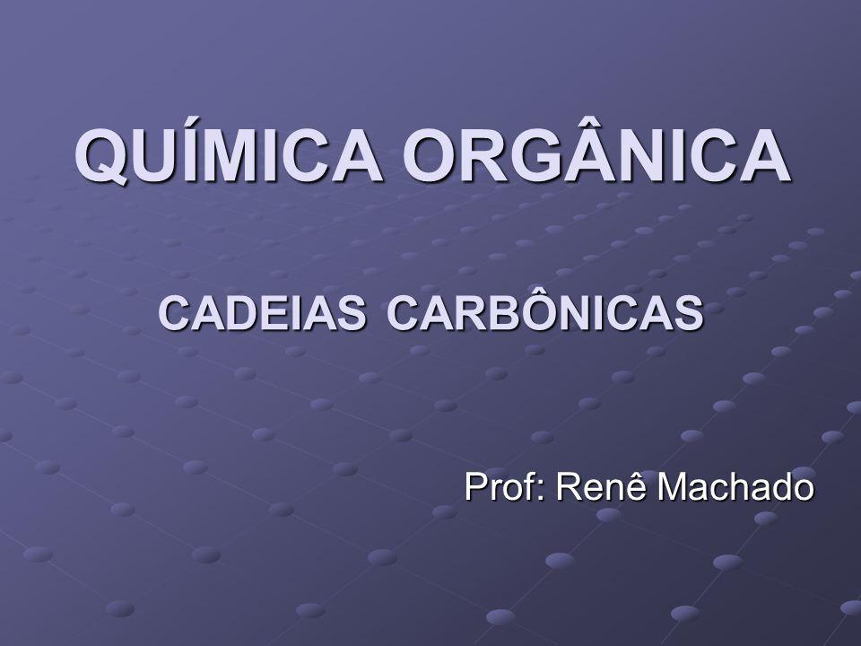 QUÍMICA ORGÂNICA CADEIAS CARBÔNICAS Prof: Renê Machado