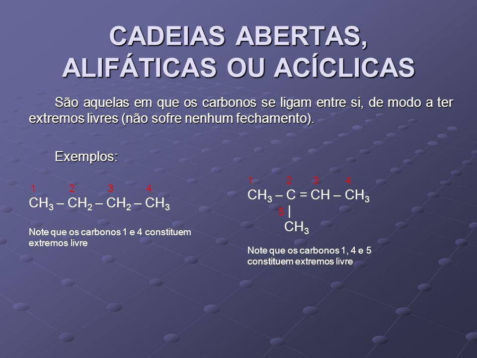 CADEIAS ABERTAS, ALIFÁTICAS OU ACÍCLICAS São aquelas em que os carbonos se ligam entre si, de modo a ter extremos livres (não sofre nenhum fechamento).