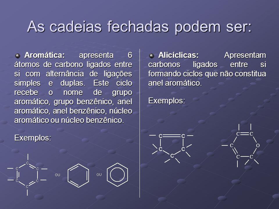 As cadeias fechadas podem ser: Aromática: apresenta 6 átomos de carbono ligados entre si com alternância de ligações simples e duplas.