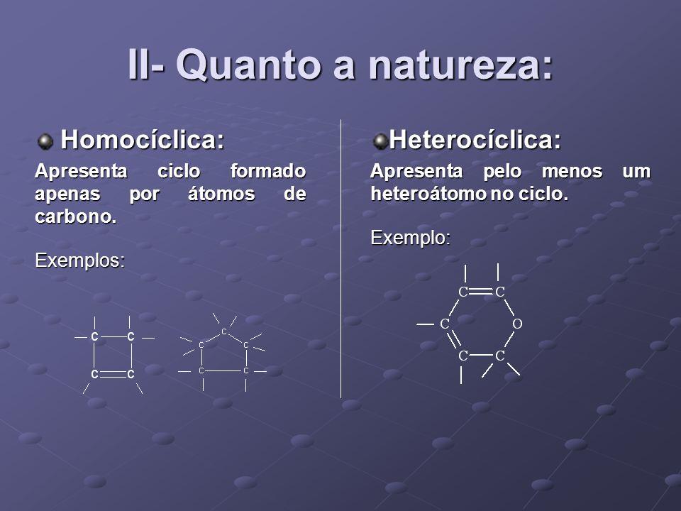II- Quanto a natureza: Homocíclica: Homocíclica: Apresenta ciclo formado apenas por átomos de carbono.