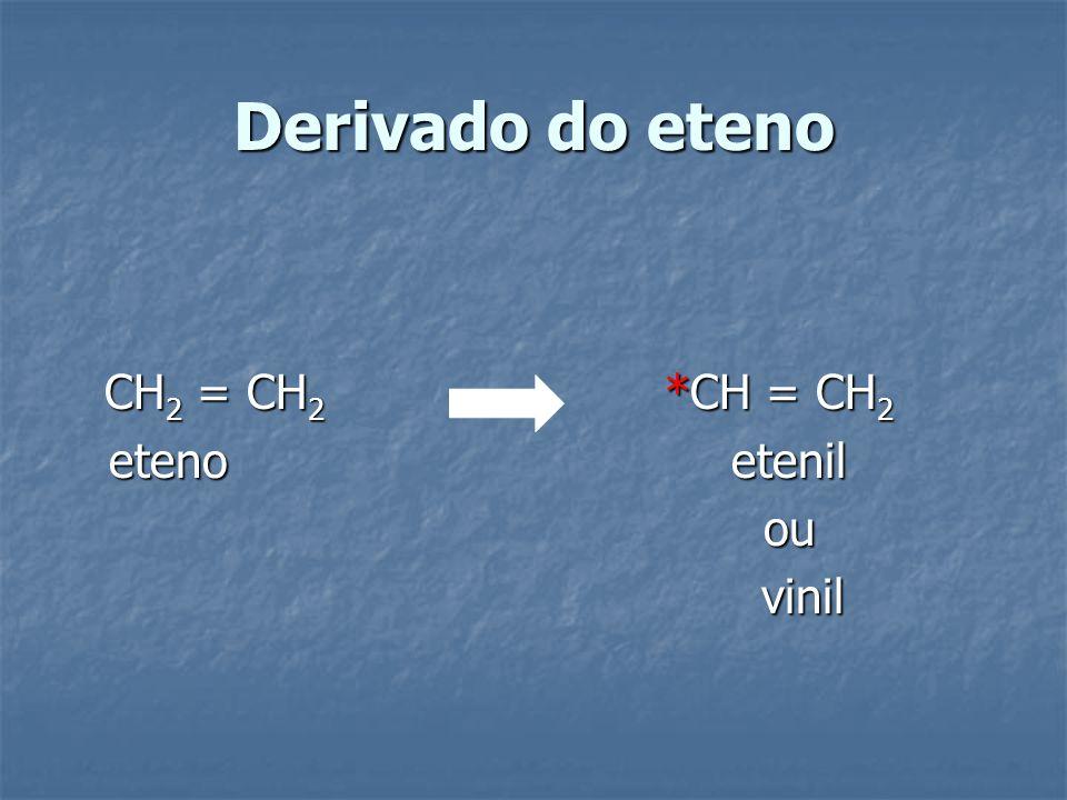 Derivado do eteno CH 2 = CH 2 *CH = CH 2 eteno etenil eteno etenil ou ou vinil vinil