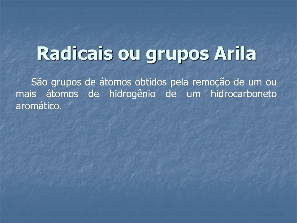 Radicais ou grupos Arila São grupos de átomos obtidos pela remoção de um ou mais átomos de hidrogênio de um hidrocarboneto aromático.