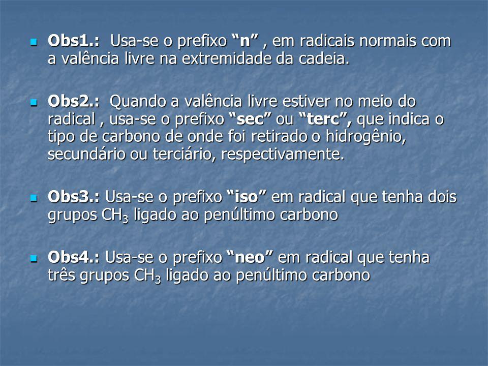 Obs1.: Usa-se o prefixo n, em radicais normais com a valência livre na extremidade da cadeia. Obs1.: Usa-se o prefixo n, em radicais normais com a val