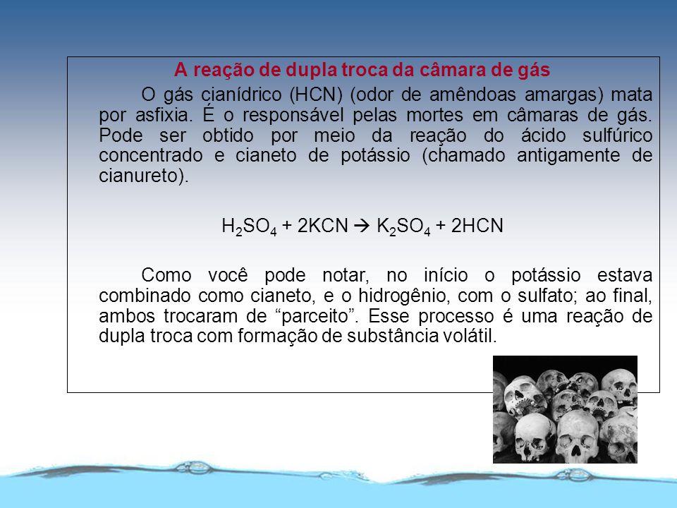 A reação de dupla troca da câmara de gás O gás cianídrico (HCN) (odor de amêndoas amargas) mata por asfixia. É o responsável pelas mortes em câmaras d