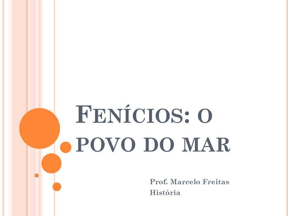 F ENÍCIOS : O POVO DO MAR Prof. Marcelo Freitas História