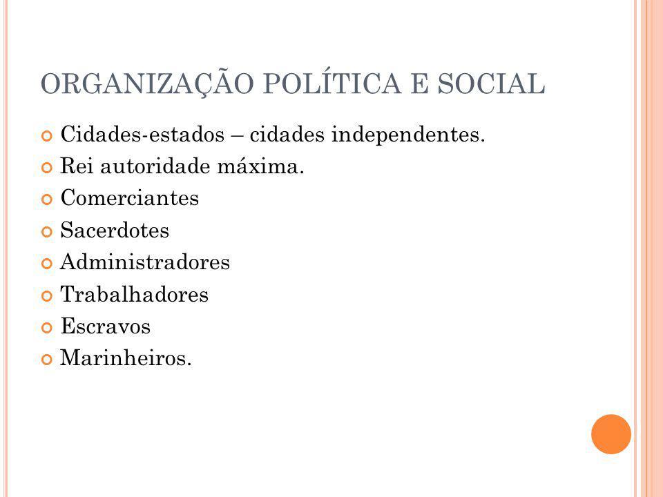 ORGANIZAÇÃO POLÍTICA E SOCIAL Cidades-estados – cidades independentes. Rei autoridade máxima. Comerciantes Sacerdotes Administradores Trabalhadores Es
