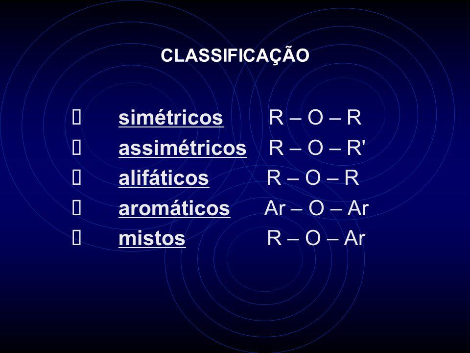 CLASSIFICAÇÃO simétricos R – O – R assimétricos R – O – R alifáticos R – O – R aromáticos Ar – O – Ar mistos R – O – Ar