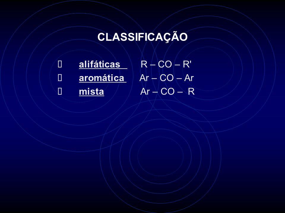 CLASSIFICAÇÃO alifáticas R – CO – R aromática Ar – CO – Ar mista Ar – CO – R