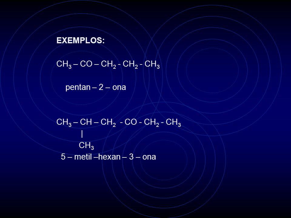 EXEMPLOS: CH 3 – CO – CH 2 - CH 2 - CH 3 pentan – 2 – ona CH 3 – CH – CH 2 - CO - CH 2 - CH 3   CH 3 5 – metil –hexan – 3 – ona