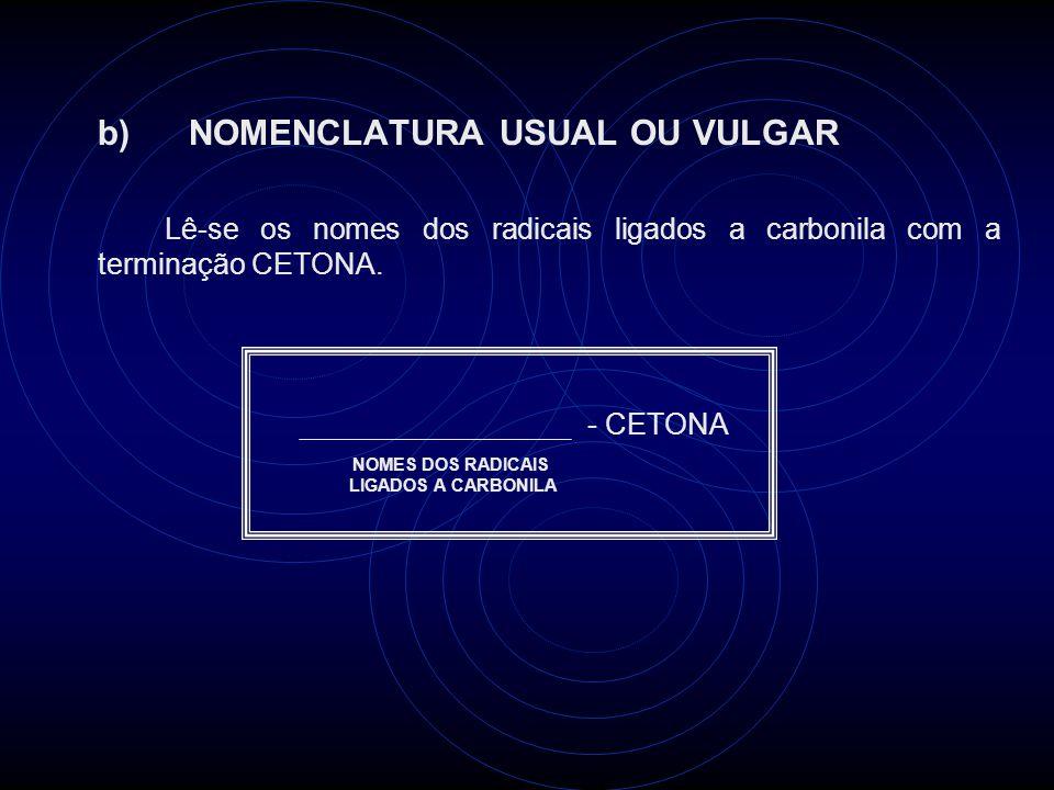 b) NOMENCLATURA USUAL OU VULGAR Lê-se os nomes dos radicais ligados a carbonila com a terminação CETONA.