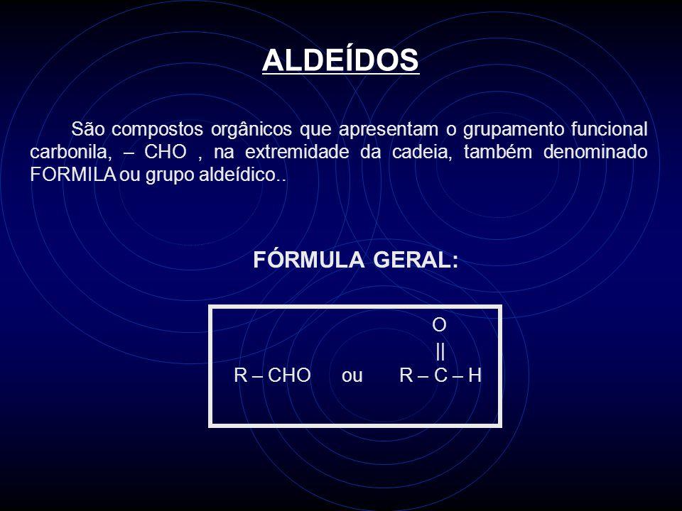 ALDEÍDOS São compostos orgânicos que apresentam o grupamento funcional carbonila, – CHO, na extremidade da cadeia, também denominado FORMILA ou grupo aldeídico..