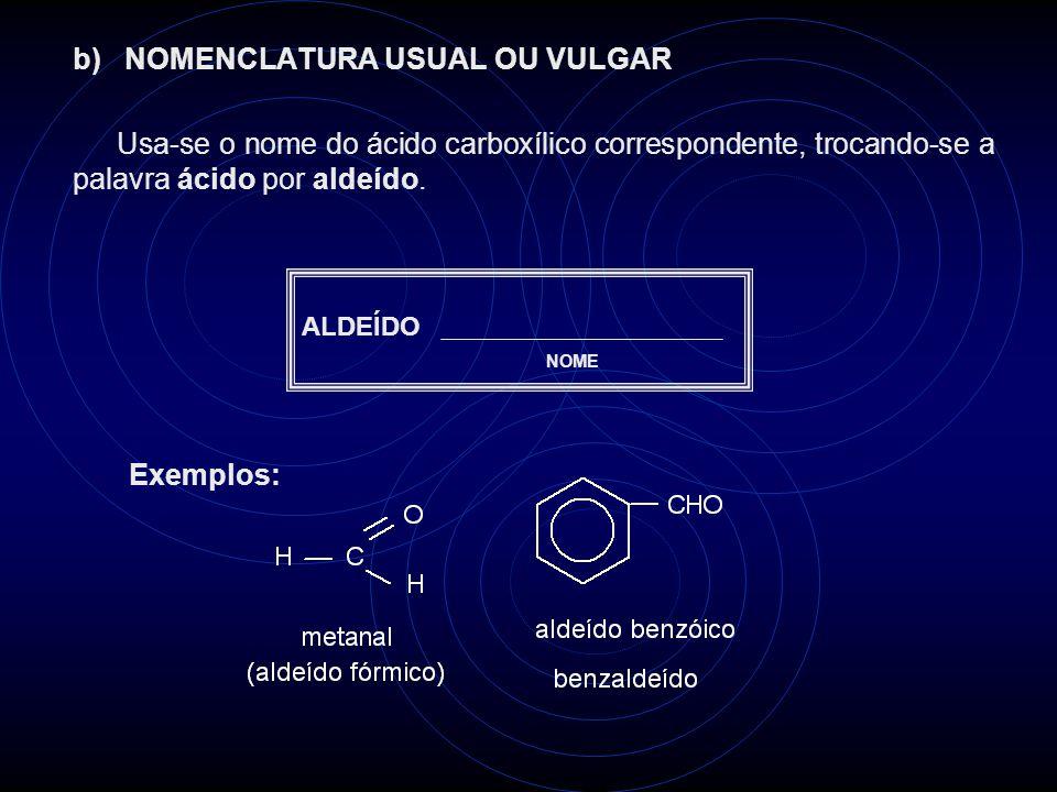 b) NOMENCLATURA USUAL OU VULGAR Usa-se o nome do ácido carboxílico correspondente, trocando-se a palavra ácido por aldeído.