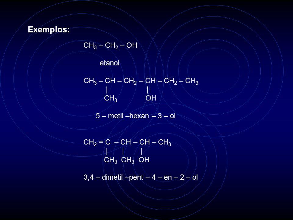 Exemplos: CH 3 – CH 2 – OH etanol CH 3 – CH – CH 2 – CH – CH 2 – CH 3     CH 3 OH 5 – metil –hexan – 3 – ol CH 2 = C – CH – CH – CH 3       CH 3 CH 3 OH 3,4 – dimetil –pent – 4 – en – 2 – ol