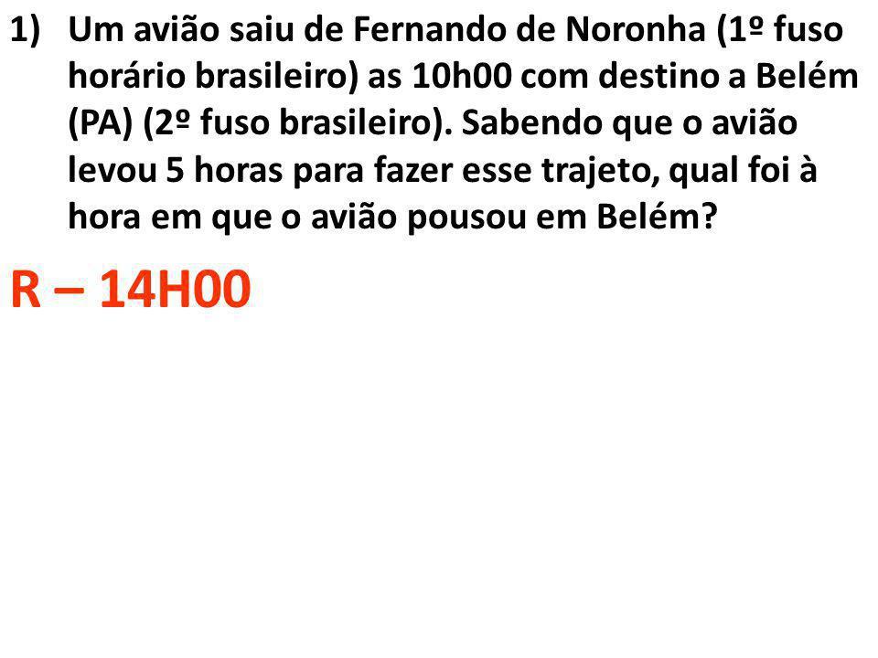 1)Um avião saiu de Fernando de Noronha (1º fuso horário brasileiro) as 10h00 com destino a Belém (PA) (2º fuso brasileiro). Sabendo que o avião levou