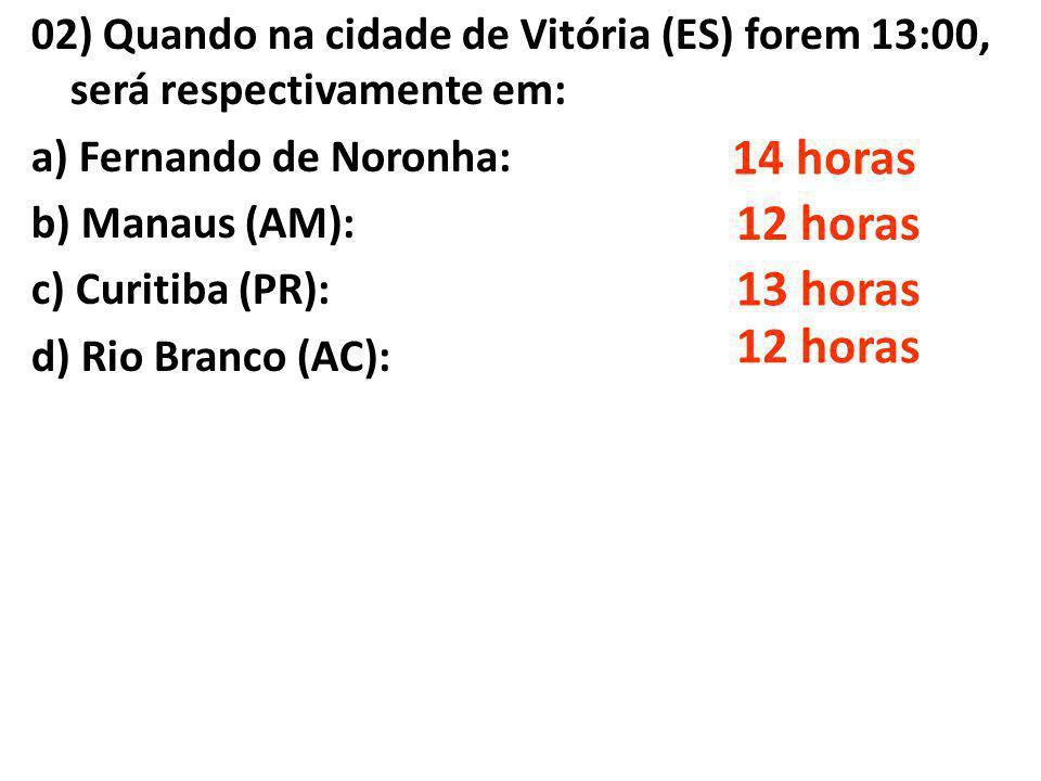 02) Quando na cidade de Vitória (ES) forem 13:00, será respectivamente em: a) Fernando de Noronha: b) Manaus (AM): c) Curitiba (PR): d) Rio Branco (AC
